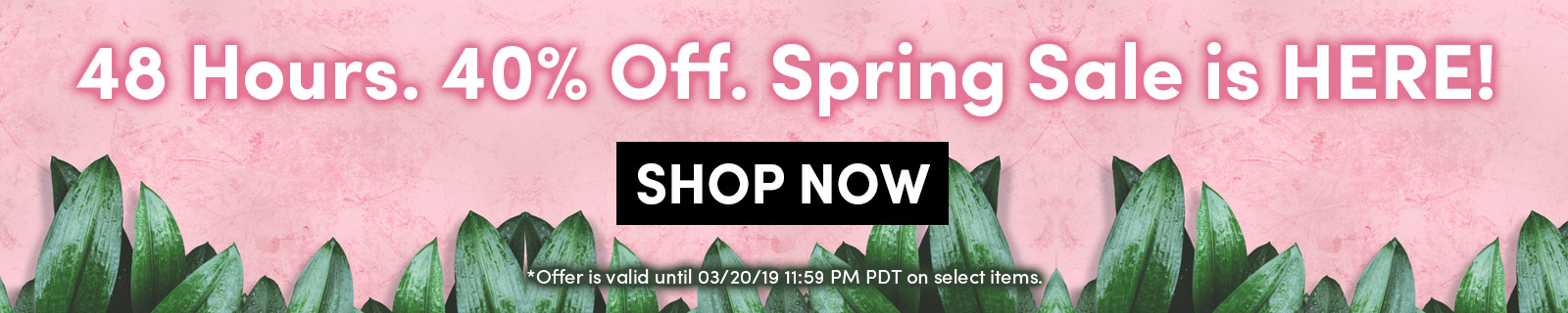 48 Hours. 40% Off. Spring Sale is HERE! SHOP NOW