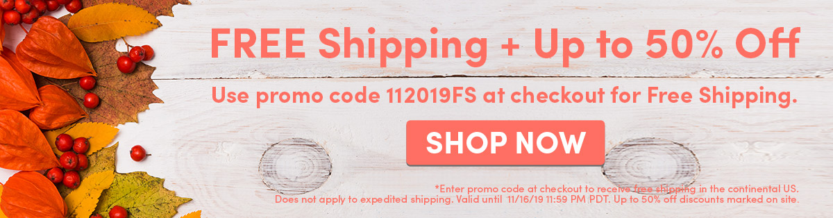 Free Shipping + Up to 50% Off   Use promo code 112019FS at checkout for Free Shipping.   SHOP NOW