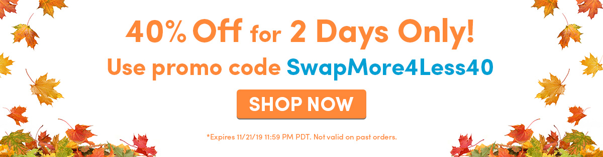 40% Off for 2 Days Only! | Use promo code SwapMore4Less40 | SHOP NOW