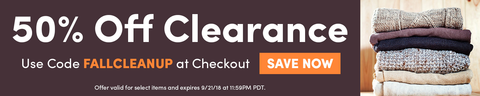 50% Off Clearance. Use Code FALLCLEANUP at Checkout. SAVE NOW