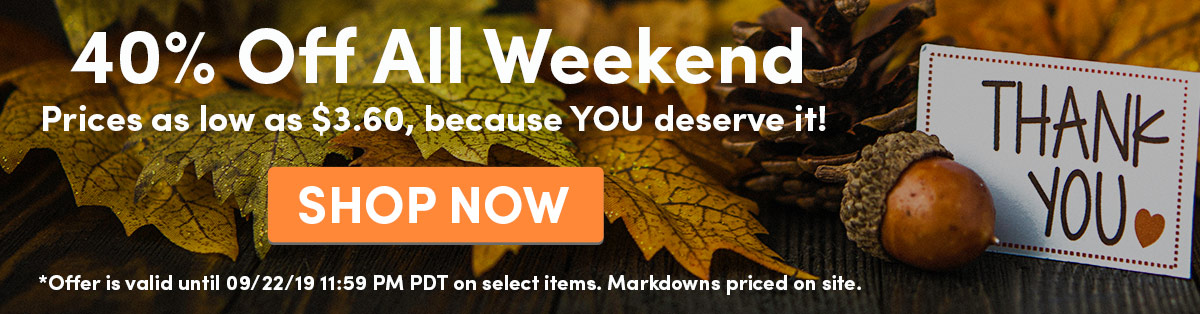 40% Off All Weekend | Prices as low as $3.60,  because YOU deserve it! | SHOP NOW