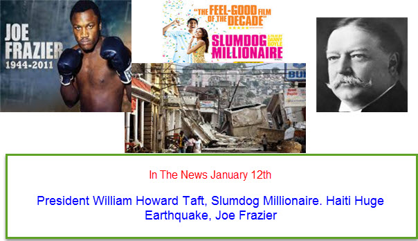 In The News January 12th President William Howard Taft, Slumdog Millionaire. Haiti Huge Earthquake, Joe Frazier
