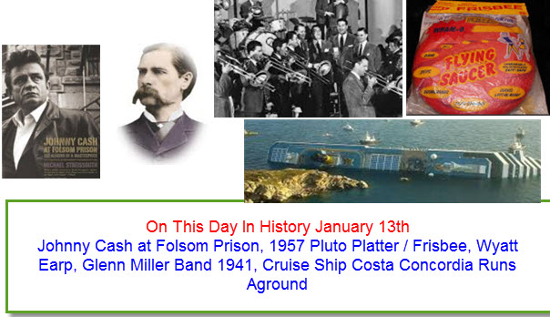 On This Day In History January 13th Johnny Cash at Folsom Prison, 1957 Pluto Platter / Frisbee, Wyatt Earp, Glenn Miller Band 1941, Cruise Ship Costa Concordia Runs Aground