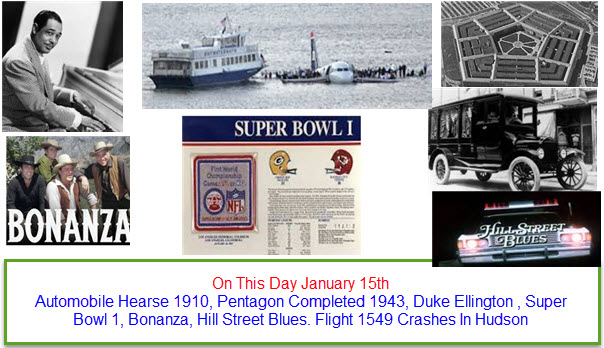 On This Day January 15th Automobile Hearse 1910, Pentagon Completed 1943, Duke Ellington , Super Bowl 1, Bonanza, Hill Street Blues. Flight 1549 Crashes In Hudson