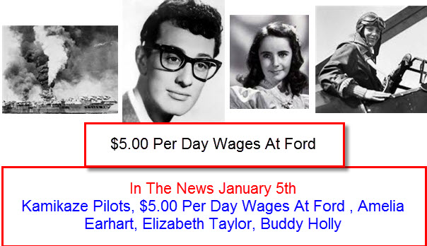 In The News January 5th Kamikaze Pilots, $5.00 Per Day Wages At Ford , Amelia Earhart, Elizabeth Taylor, Buddy Holly