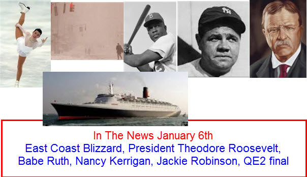 In The News January 6th East Coast Blizzard, President Theodore Roosevelt, Babe Ruth, Nancy Kerrigan, Jackie Robinson, QE2 final world trip
