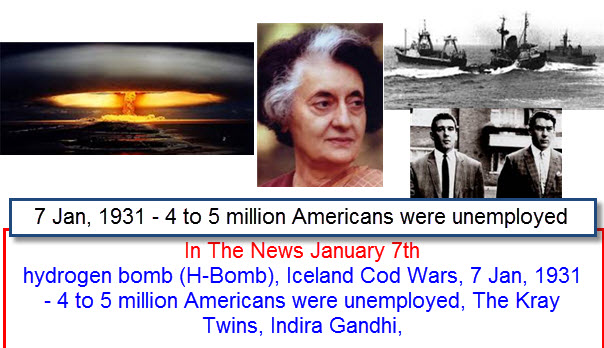 In The News January 7th hydrogen bomb (H-Bomb), Iceland Cod Wars, 7 Jan, 1931 - 4 to 5 million Americans were unemployed, The Kray Twins, Indira Gandhi,