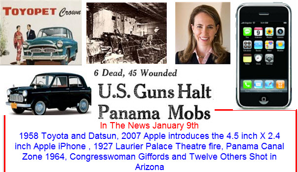 In The News January 9th 1958 Toyota and Datsun, 2007 Apple introduces the 4.5 inch X 2.4 inch Apple iPhone , 1927 Laurier Palace Theatre fire, Panama Canal Zone 1964, Congresswoman Giffords and Twelve Others Shot in Arizona