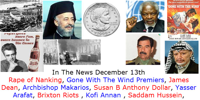 In The News December 13th Rape of Nanking, Gone With The Wind Premiers, James Dean, Archbishop Makarios, Susan B Anthony Dollar, Yasser Arafat, Brixton Riots , Kofi Annan , Saddam Hussein,