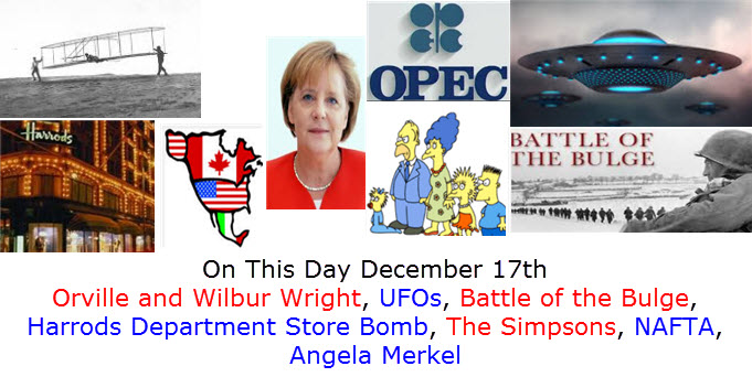 On This Day December 17th Orville and Wilbur Wright, UFOs, Battle of the Bulge,  Harrods Department Store Bomb, The Simpsons, NAFTA, Angela Merkel