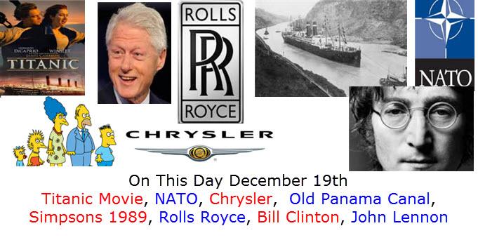 On This Day December 19th Titanic Movie, NATO, Chrysler,  Old Panama Canal, Simpsons 1989, Rolls Royce, Bill Clinton, John Lennon