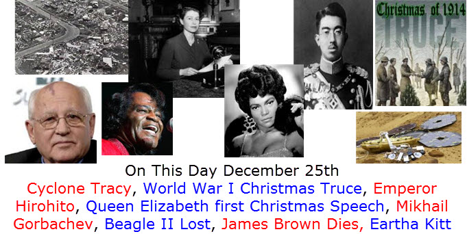 On This Day December 25th Cyclone Tracy, World War I Christmas Truce, Emperor Hirohito, Queen Elizabeth first Christmas Speech, Mikhail Gorbachev, Beagle II Lost, James Brown Dies, Eartha Kitt