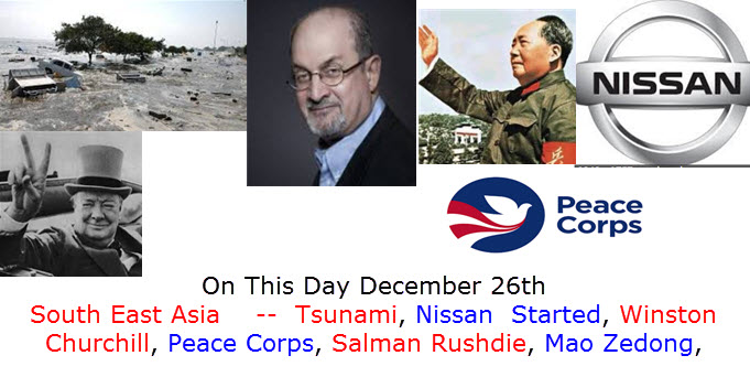 On This Day December 26th South East Asia    --  Tsunami, Nissan  Started, Winston Churchill, Peace Corps, Salman Rushdie, Mao Zedong,