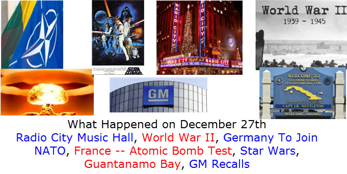 What Happened on December 27th Radio City Music Hall, World War II, Germany To Join NATO, France -- Atomic Bomb Test, Star Wars, Guantanamo Bay, GM Recalls