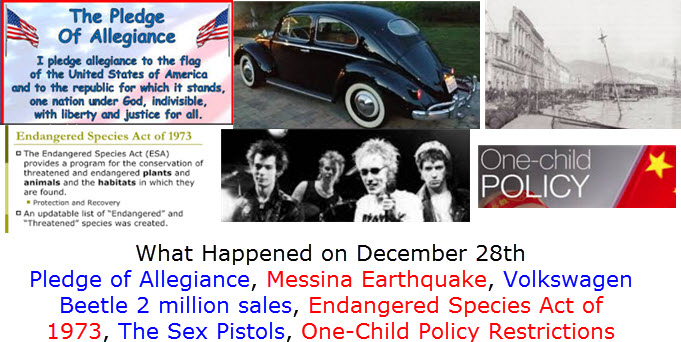 What Happened on December 28th Pledge of Allegiance, Messina Earthquake, Volkswagen Beetle 2 million sales, Endangered Species Act of 1973, The Sex Pistols, One-Child Policy Restrictions Eased,