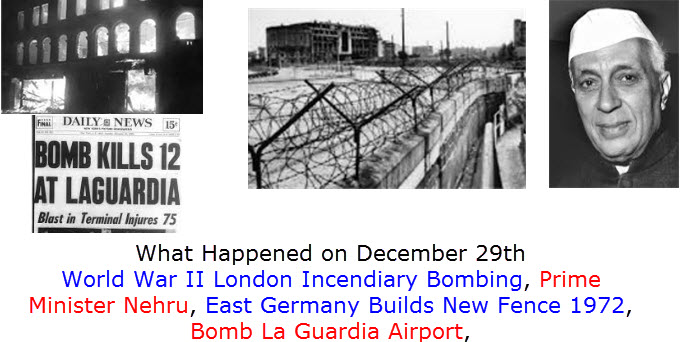 What Happened on December 29th World War II London Incendiary Bombing, Prime Minister Nehru, East Germany Builds New Fence 1972, Bomb La Guardia Airport,
