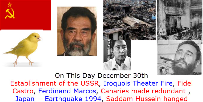 What Happened on December 30th Establishment of the USSR, Iroquois Theater Fire, Fidel Castro, Ferdinand Marcos, Canaries made redundant , Japan  - Earthquake 1994, Saddam Hussein hanged