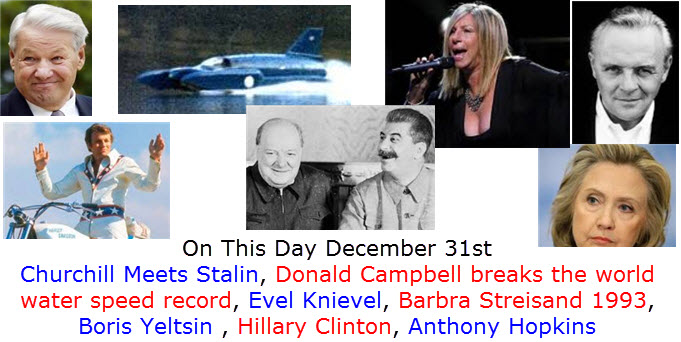 What Happened on December 31st  Churchill Meets Stalin, Donald Campbell breaks the world water speed record, Evel Knievel, Barbra Streisand 1993, Boris Yeltsin , Hillary Clinton, Anthony Hopkins