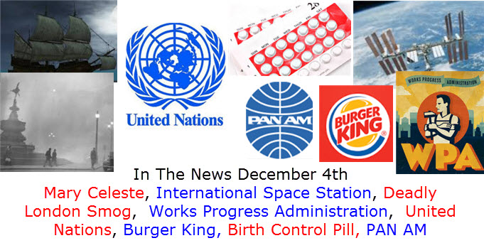 In The News December 4th Mary Celeste, International Space Station, Deadly London Smog,  Works Progress Administration,  United Nations, Burger King, Birth Control Pill, PAN AM