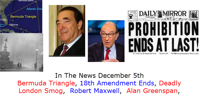 In The News December 5th Bermuda Triangle, 18th Amendment Ends, Deadly London Smog,  Robert Maxwell,  Alan Greenspan,