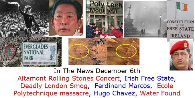 In The News December 6th Everglades National Park, Altamont Rolling Stones Concert, Irish Free State, Deadly London Smog,  Ferdinand Marcos,  Ecole Polytechnique massacre, Hugo Chavez, Water Found Mars