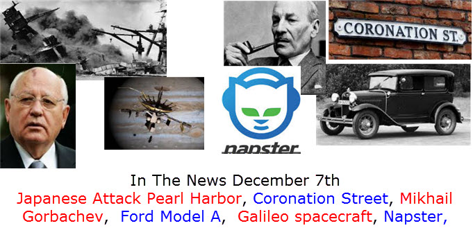 In The News December 7th Japanese Attack Pearl Harbor, Coronation Street, Mikhail Gorbachev,  Ford Model A,  Galileo spacecraft, Napster,