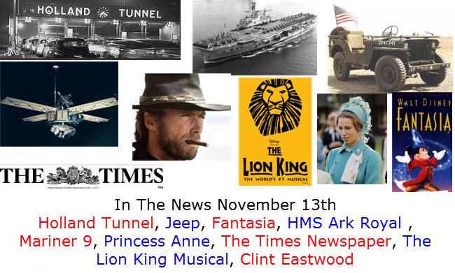 In The News November 13th Holland Tunnel, Jeep, Fantasia, HMS Ark Royal , Mariner 9, Princess Anne, The Times Newspaper, The Lion King Musical, Clint Eastwood