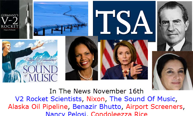 In The News November 16th V2 Rocket Scientists, Nixon, The Sound Of Music, Alaska Oil Pipeline, Benazir Bhutto, Airport Screeners, Nancy Pelosi, Condoleezza Rice