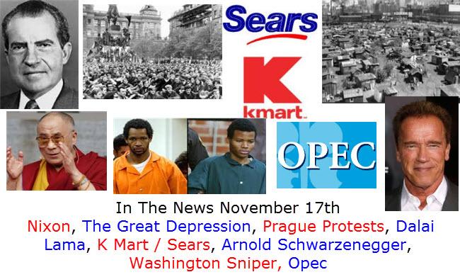 In The News November 17th  Nixon, The Great Depression, Prague Protests, Dalai Lama, K Mart / Sears, Arnold Schwarzenegger, Washington Sniper, Opec