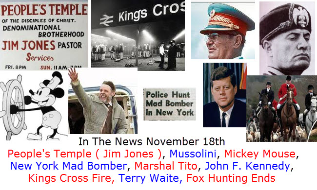 In The News November 18th  People's Temple ( Jim Jones ), Mussolini, Mickey Mouse, New York Mad Bomber, Marshal Tito, John F. Kennedy, Kings Cross Fire, Terry Waite, Fox Hunting Ends