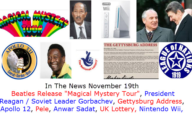 In The News November 19th  Beatles Release Magical Mystery Tour, President Reagan / Soviet Leader Gorbachev, Gettysburg Address, Apollo 12, Pele, Anwar Sadat, UK Lottery, Nintendo Wii,