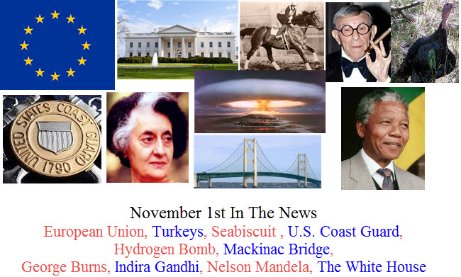 November 1st In The News European Union, Turkeys, Seabiscuit , U.S. Coast Guard, Hydrogen Bomb, Mackinac Bridge, George Burns, Indira Gandhi, Nelson Mandela, The White House