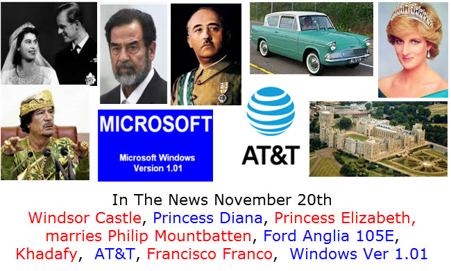 In The News November 20th Windsor Castle, Princess Diana, Princess Elizabeth,  marries Philip Mountbatten, Ford Anglia 105E, Khadafy,  AT&T, Francisco Franco,  Windows Ver 1.01