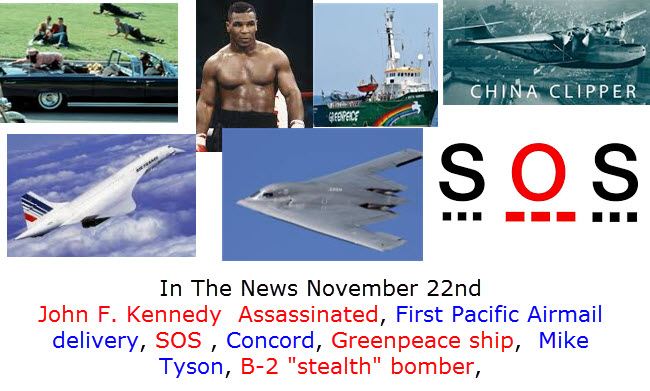 In The News November 22nd John F. Kennedy  Assassinated, First Pacific Airmail delivery, SOS , Concord, Greenpeace ship,  Mike Tyson, B-2 stealth bomber,