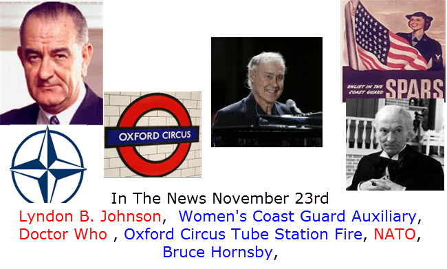 In The News November 23rd Lyndon B. Johnson,  Women's Coast Guard Auxiliary, Doctor Who , Oxford Circus Tube Station Fire, NATO,  Bruce Hornsby,