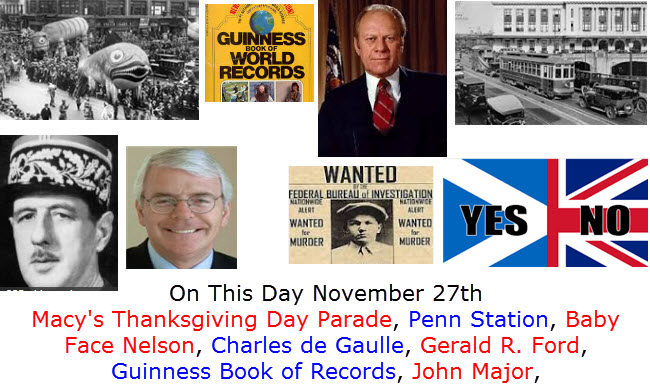 On This Day November 27th Macy's Thanksgiving Day Parade, Penn Station, Baby Face Nelson, Charles de Gaulle, Gerald R. Ford, Guinness Book of Records, John Major,