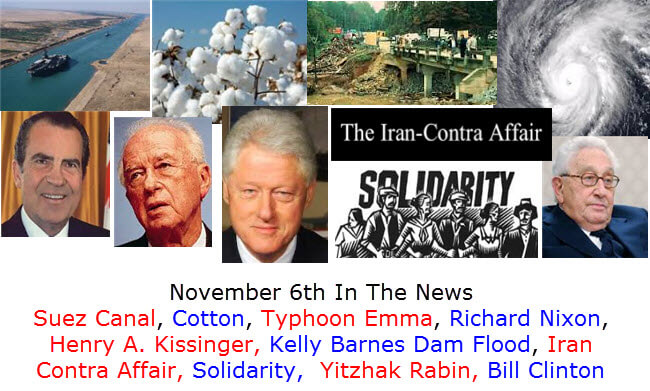 November 6th In The News Suez Canal, Cotton, Typhoon Emma, Richard Nixon, Henry A. Kissinger, Kelly Barnes Dam Flood, Iran Contra Affair, Solidarity,  Yitzhak Rabin, Bill Clinton