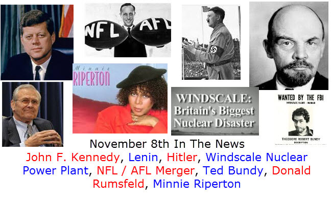 November 8th In The News John F. Kennedy, Lenin, Hitler, Windscale Nuclear Power Plant, NFL / AFL Merger, Ted Bundy, Donald Rumsfeld, Minnie Riperton