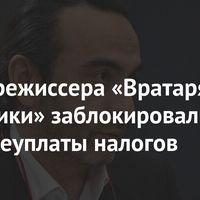 Счета режиссера «Вратаря Галактики» заблокировали изза неуплаты налогов