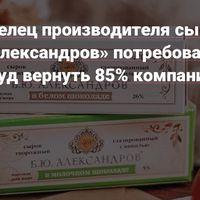 Совладелец производителя сырков «Б.Ю. Александров» потребовал через суд вернуть 85% компании — Финансы на vc.ru