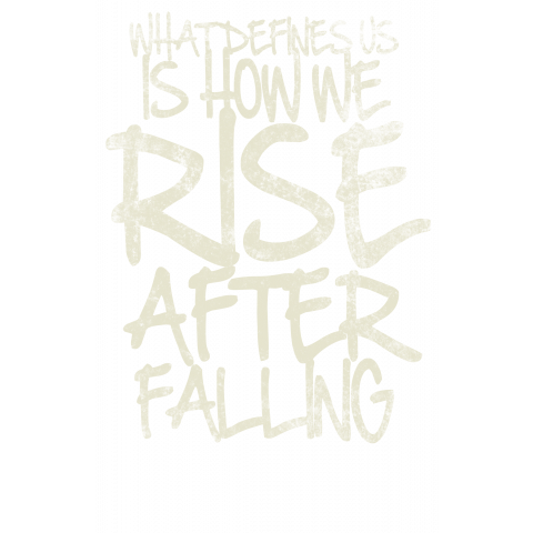 What Defines Us Is How We Rise After Falling
