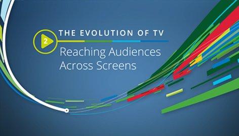 Evolution of TV: Reaching Audiences Across Screens