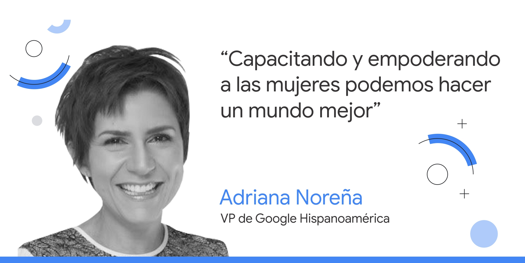 """fotografía en blanco y negro de Adriana Noreña, VP de Google Hispanomérica, junto al consejo que dice: """"Capacitando y empoderando a las mujeres podemos hacer un mundo mejor""""."""