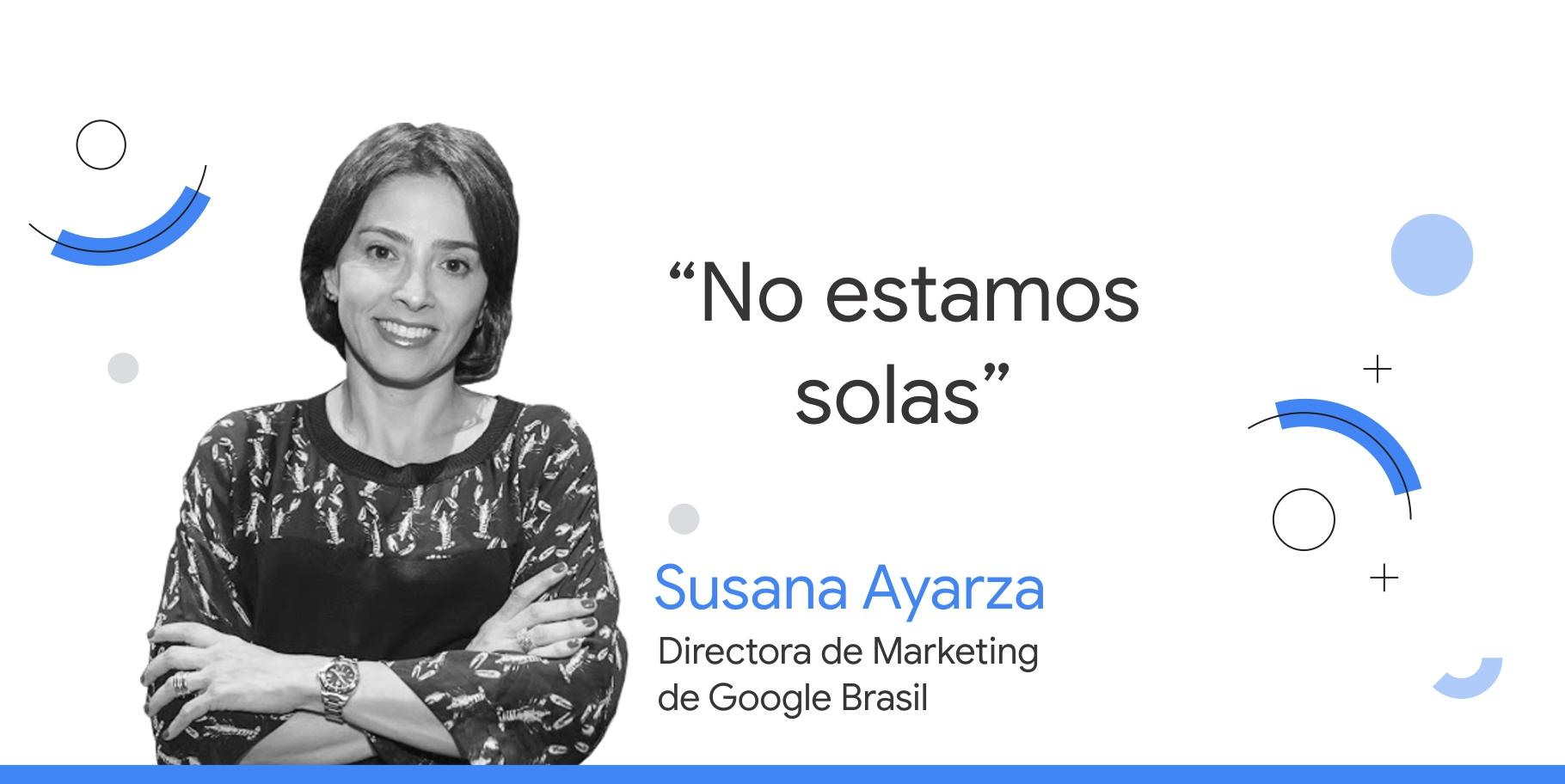 """foto en blanco y negro de Susana Ayarza, directora de Marketing de Google Brasil, junto al consejo que dice: """"No estamos solas""""."""
