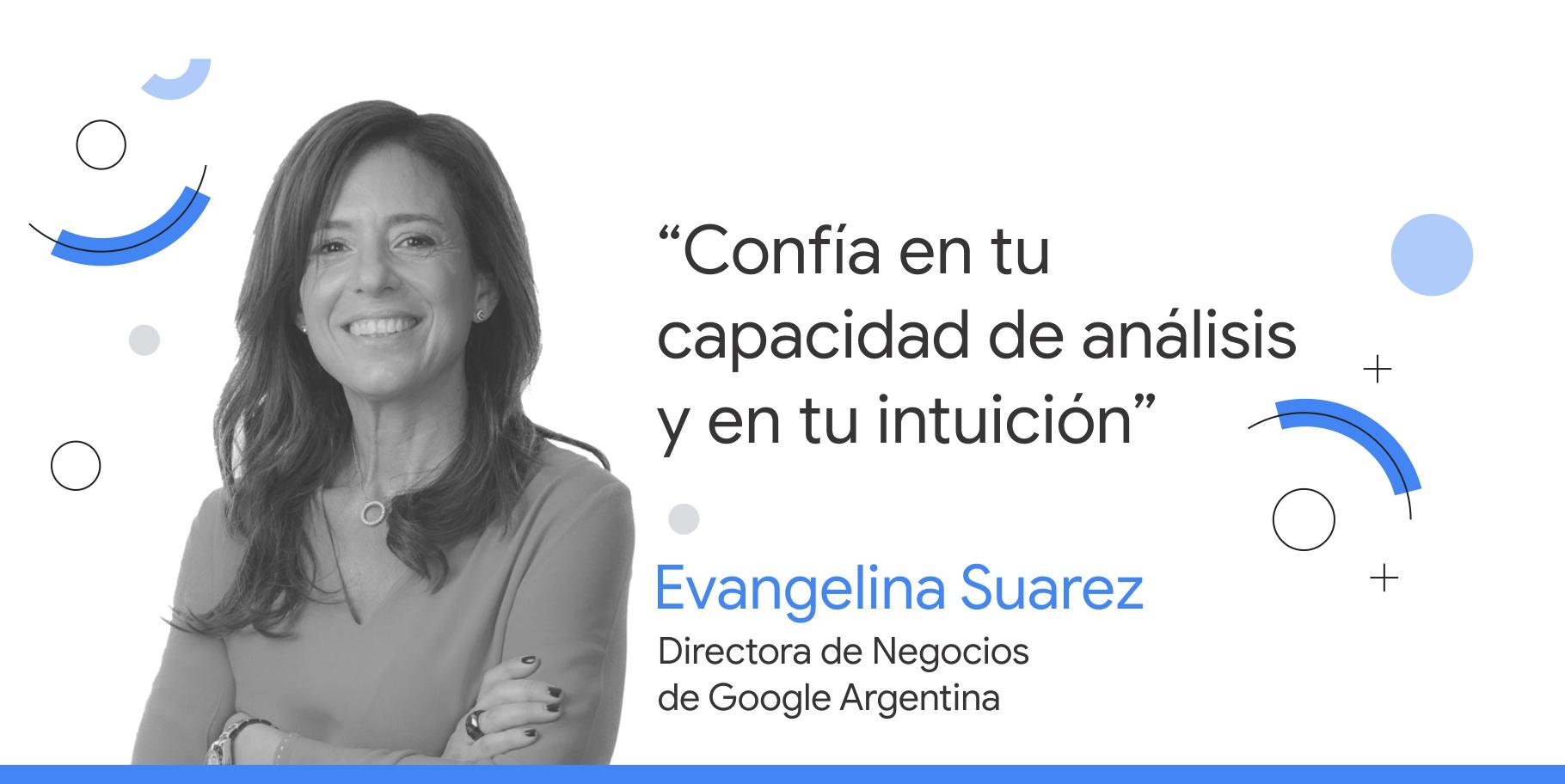 """Foto en blanco y negro de Evangelina Suarez, directora de Negocios de Google Argentina, junto al consejo que dice: """"Confía en tu capacidad de análisis y en tu intuición""""."""