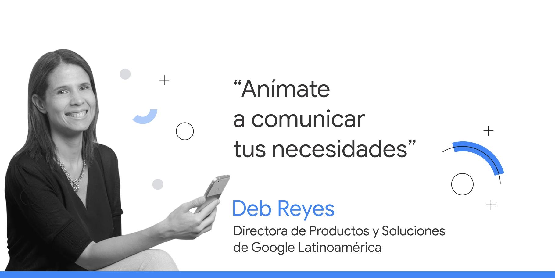 """Foto en blanco y negro de Deb Reyes, directora de Productos y Soluciones de Google Latinoamérica, junto a su consejo que dice: """"Anímate a comunicar tus necesidades""""."""