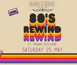 Burlesque 80's Rewind Ft. Rowan Clelland : Burlesque Cocktail Bar