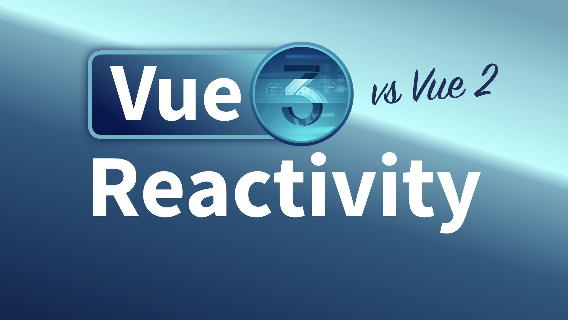 Reactivity: Vue 2 vs Vue 3