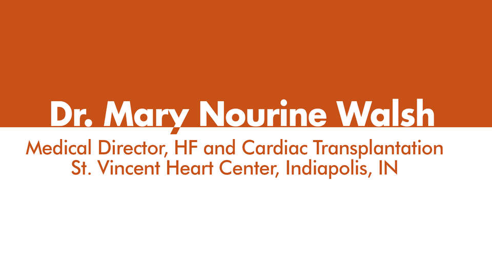 Dr. Mary Norine Walsh, Medical Director HF and Cardiac Transplantation, St Vincent Heart Center, Indianpolis IN, Heart Failure: Current Therapiens and New Horizons