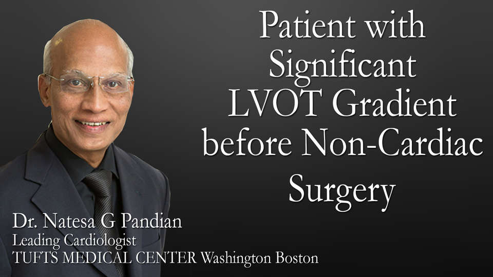 Dr. Natesa G Pandian Leading Cardiologist TUFTS MEDICAL CENTER Washington Boston on TheRightDoctors.com An Overview on Patient with Significant LVOT Gradient before Non-Cardiac Surgery